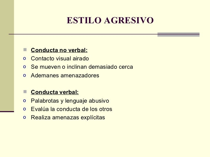 ESTILO AGRESIVO <ul><li>Conducta no verbal: </li></ul><ul><li>Contacto visual airado </li></ul><ul><li>Se mueven o inclina...