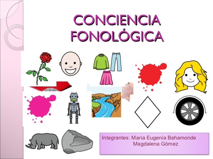 CONCIENCIA FONOLÓGICA Integrantes: María Eugenia Bahamonde Magdalena Gómez