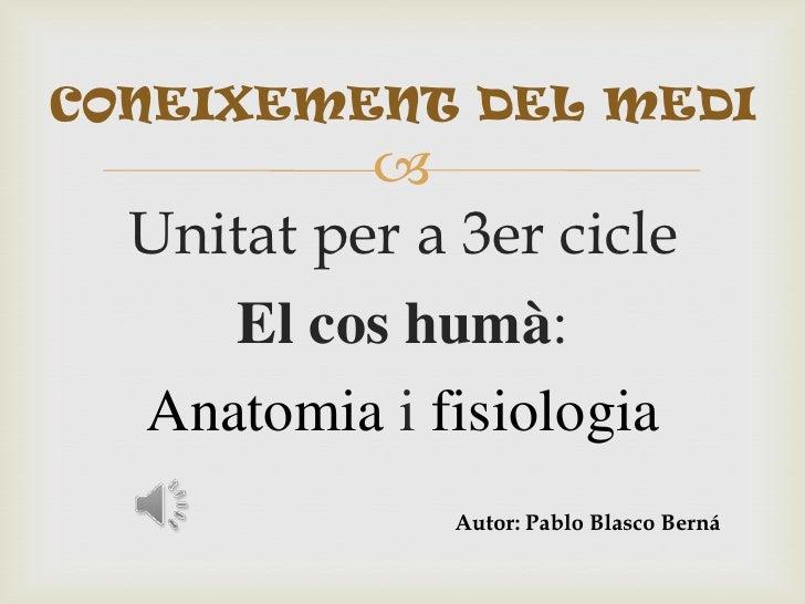 CONEIXEMENT DEL MEDI             Unitat per a 3er cicle     El cos humà:  Anatomia i fisiologia               Autor: Pabl...