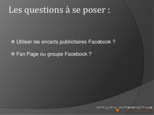Les questions à se poser :  Utiliser les encarts publicitaires Facebook ?  Fan Page ou groupe Facebook ?