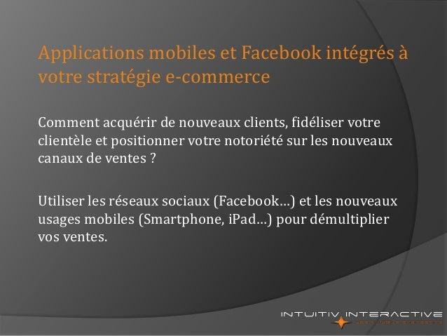 Applications mobiles et Facebook intégrés à votre stratégie e-commerce Comment acquérir de nouveaux clients, fidéliser vot...