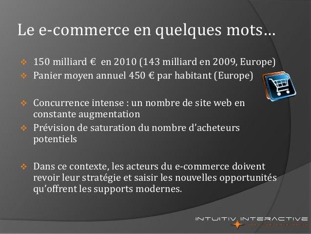 Le e-commerce en quelques mots…  150 milliard € en 2010 (143 milliard en 2009, Europe)  Panier moyen annuel 450 € par ha...