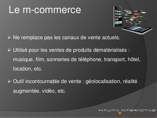 7 Le m-commerce  Ne remplace pas les canaux de vente actuels.  Utilisé pour les ventes de produits dématérialisés : musi...
