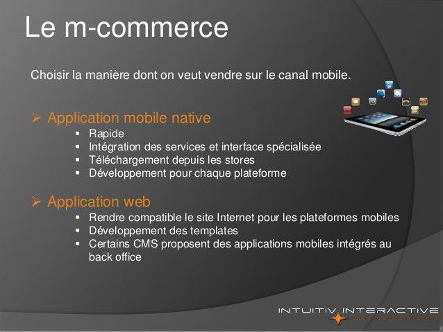 8 Choisir la manière dont on veut vendre sur le canal mobile.  Application mobile native  Rapide  Intégration des servi...