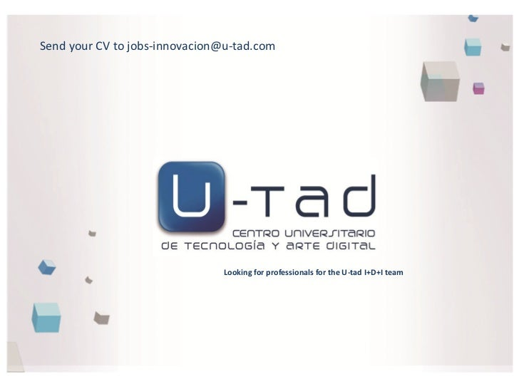 Send your CV to jobs-innovacion@u-tad.com                               Looking for professionals for the U-tad I+D+I team