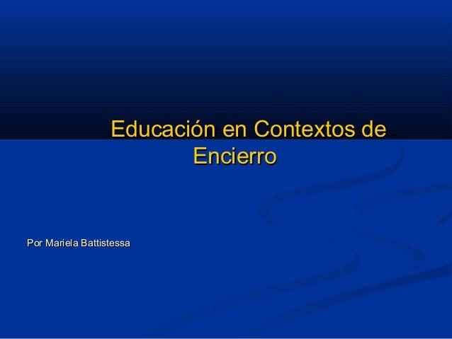 Educación en Contextos deEducación en Contextos de EncierroEncierro Por Mariela BattistessaPor Mariela Battistessa