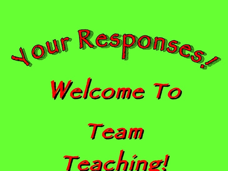 W elcome To Team Teaching! Your Responses!