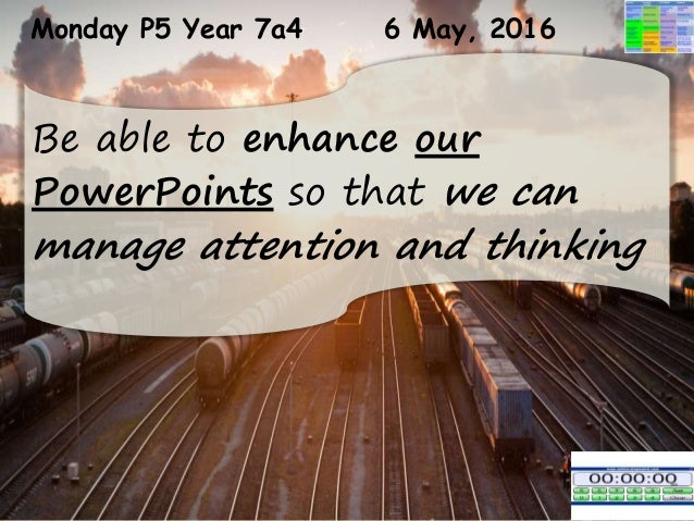 Monday P5 Year 7a4 6 May, 2016 Be able to enhance our PowerPoints so that we can manage attention and thinking