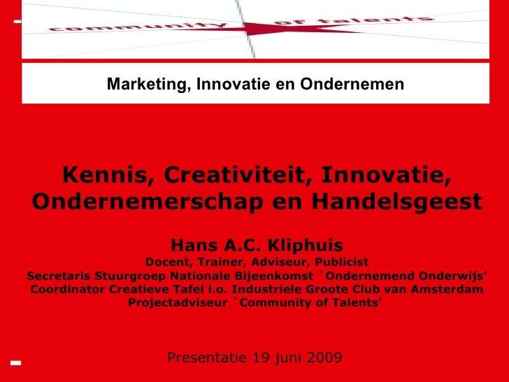 Presentatie 19 juni 2009 Kennis, Creativiteit, Innovatie, Ondernemerschap en Handelsgeest Hans A.C. Kliphuis Docent, Train...