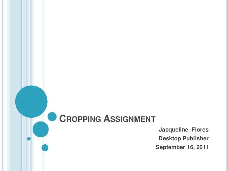 CROPPING ASSIGNMENT                       Jacqueline Flores                      Desktop Publisher                      Se...