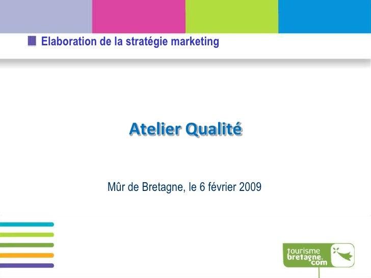 Elaboration de la stratégie marketing                       Atelier Qualité                Mûr de Bretagne, le 6 février 2...