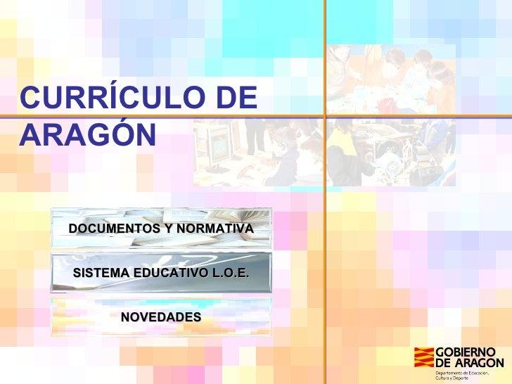 CURRÍCULO DE ARAGÓN DOCUMENTOS Y NORMATIVA SISTEMA EDUCATIVO L.O.E. NOVEDADES