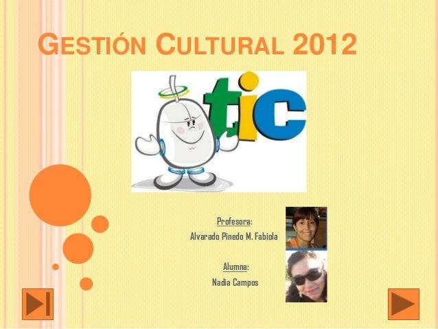 GESTIÓN CULTURAL 2012                 Profesora:          Alvarado Pinedo M. Fabiola                   Alumna:            ...