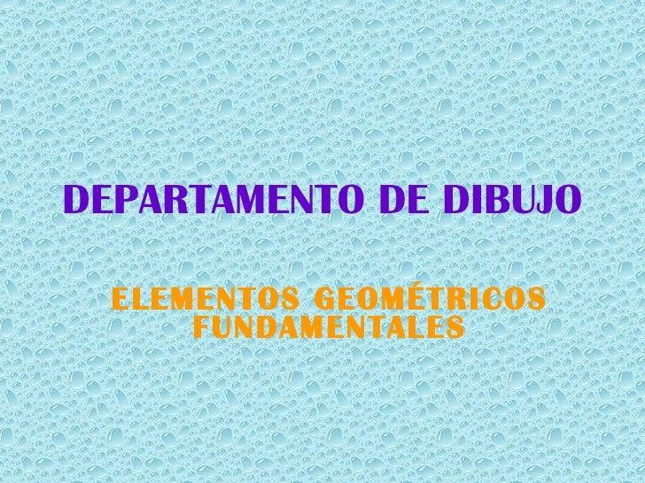 DEPARTAMENTO DE DIBUJO ELEMENTOS GEOMÉTRICOS FUNDAMENTALES