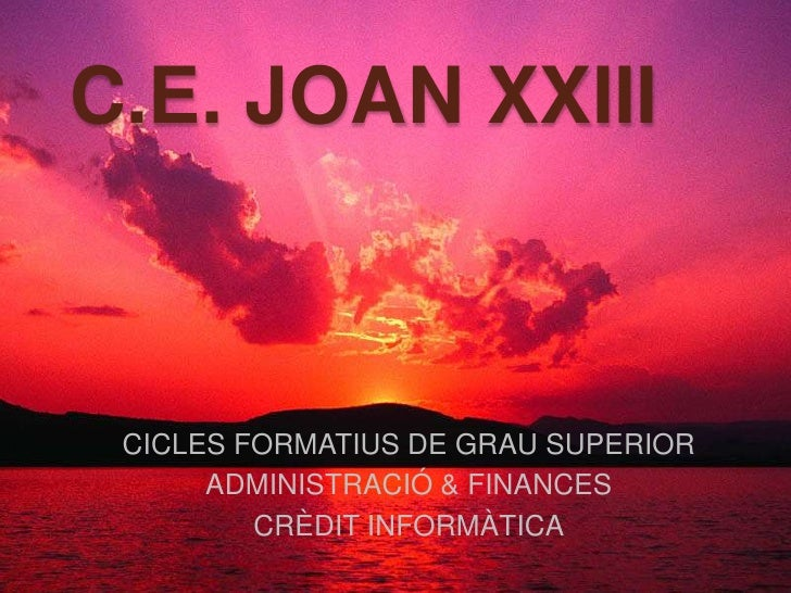 C.E. JOAN XXIII<br />CICLES FORMATIUS DE GRAU SUPERIOR<br />ADMINISTRACIÓ & FINANCES<br />CRÈDIT INFORMÀTICA<br />