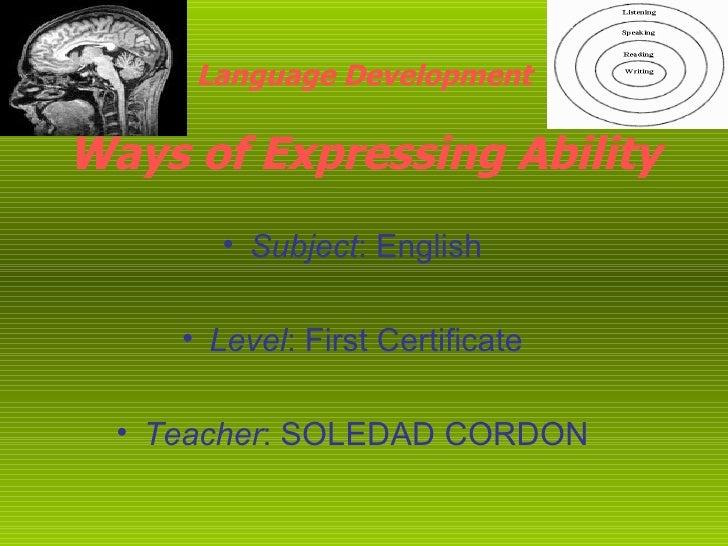 Language Development Ways of Expressing Ability <ul><li>Subject : English </li></ul><ul><li>Level : First Certificate </li...