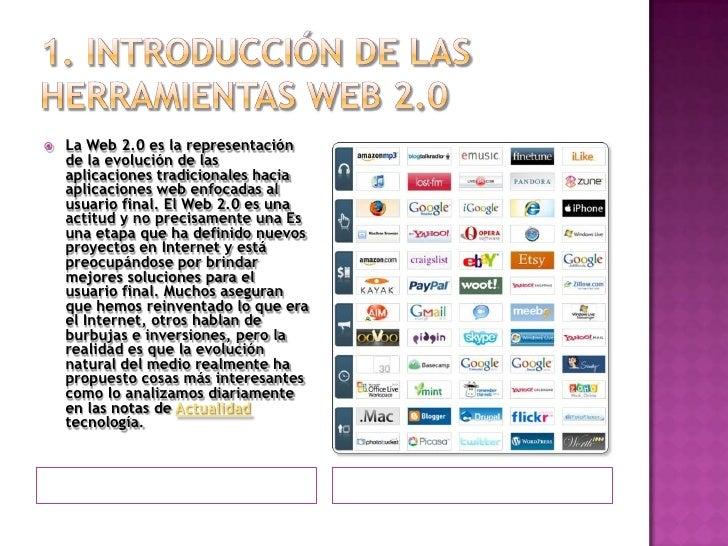 1. Introducción de las herramientas web 2.0 <br />La Web 2.0 es la representación de la evolución de las aplicaciones trad...