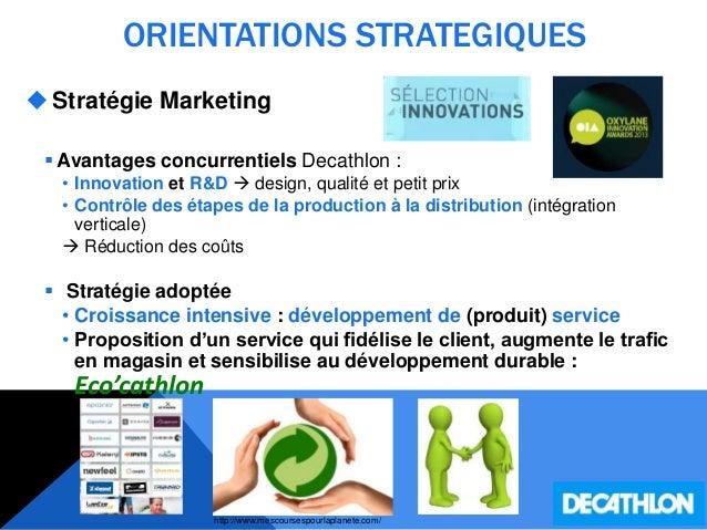 ORIENTATIONS STRATEGIQUES Stratégie Marketing  Avantages concurrentiels Decathlon : • Innovation et R&D  design, qualit...
