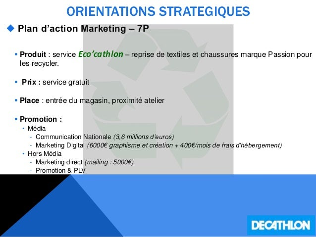 ORIENTATIONS STRATEGIQUES  Plan d'action Marketing – 7P  Produit : service Eco'cathlon – reprise de textiles et chaussur...