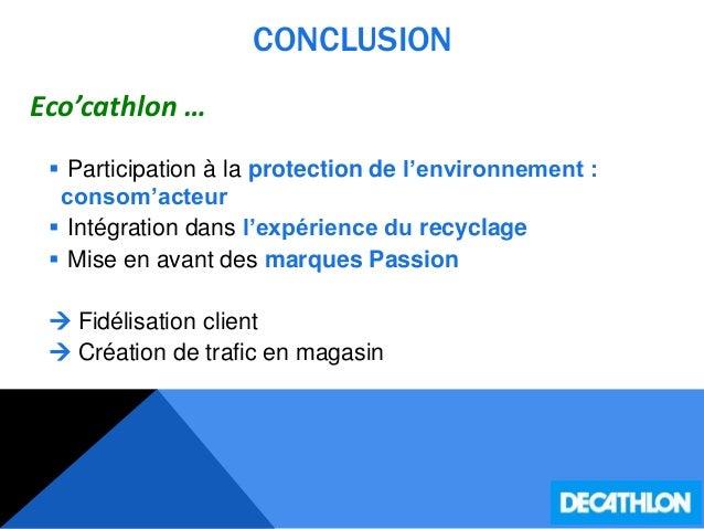 CONCLUSION Eco'cathlon …  Participation à la protection de l'environnement : consom'acteur  Intégration dans l'expérienc...