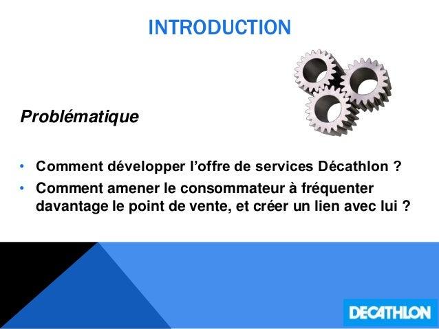 INTRODUCTION Problématique • Comment développer l'offre de services Décathlon ? • Comment amener le consommateur à fréquen...