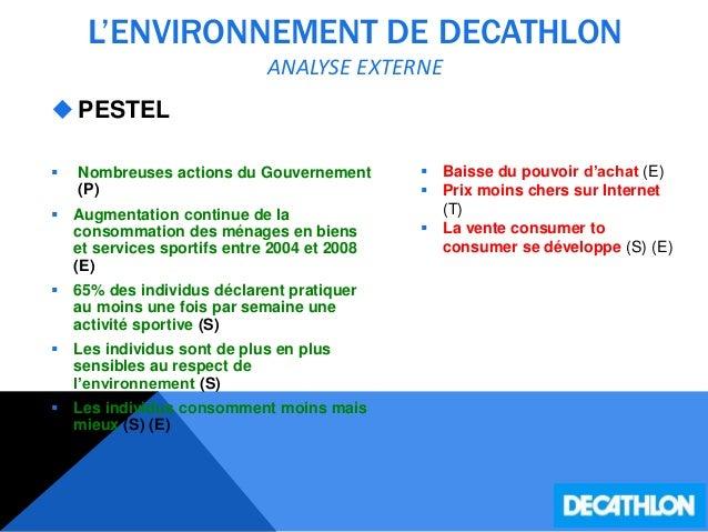 L'ENVIRONNEMENT DE DECATHLON ANALYSE EXTERNE PESTEL  Nombreuses actions du Gouvernement (P)  Augmentation continue de l...