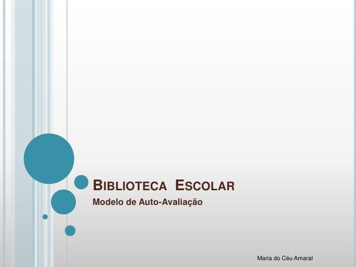 Biblioteca  Escolar<br />Modelo de Auto-Avaliação<br />Maria do Céu Amaral<br />