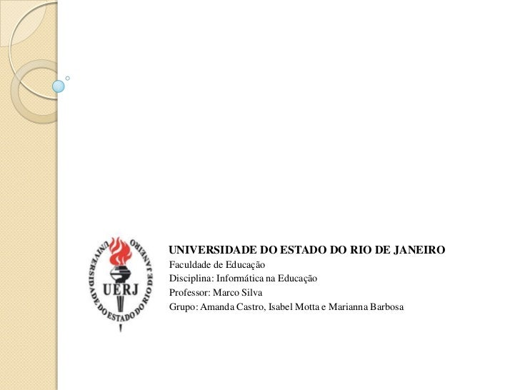 UNIVERSIDADE DO ESTADO DO RIO DE JANEIROFaculdade de EducaçãoDisciplina: Informática na EducaçãoProfessor: Marco SilvaGrup...