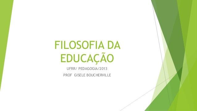FILOSOFIA DA EDUCAÇÃO UFRR/ PEDAGOGIA/2013 PROF GISELE BOUCHERVILLE