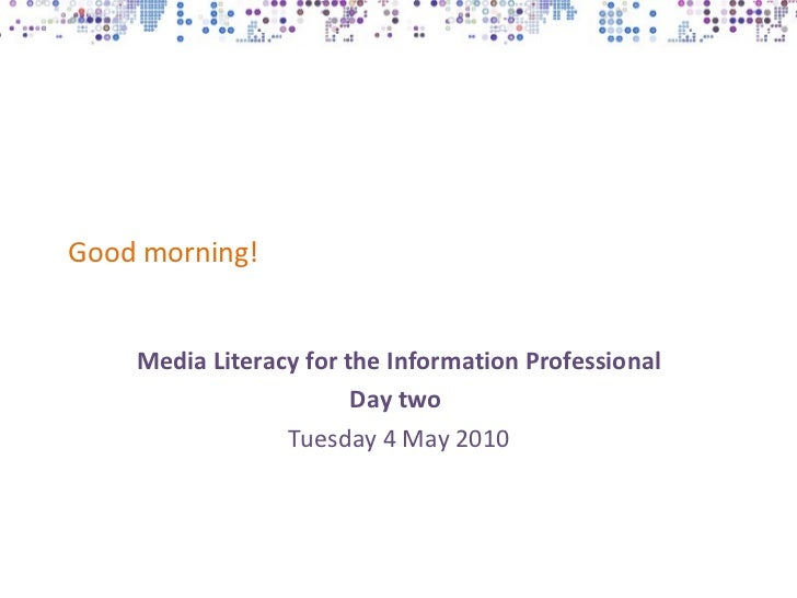 Good morning! Media Literacy for the Information Professional Day two   Tuesday 4 May 2010