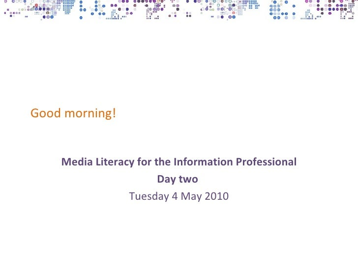 Good morning!    Media Literacy for the Information Professional                        Day two                 Tuesday 4 ...