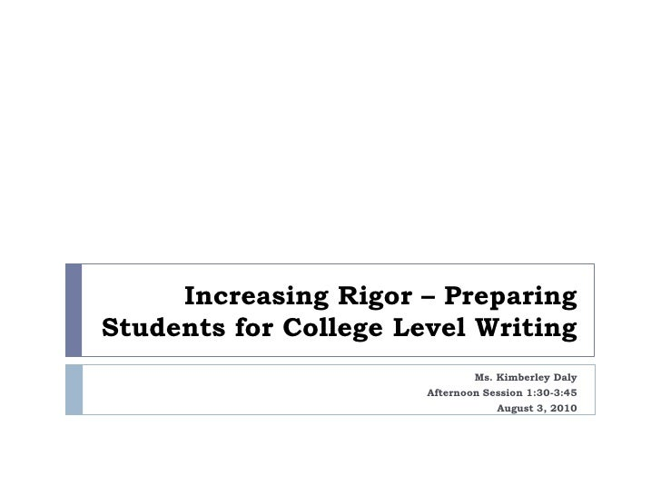 Increasing Rigor – Preparing Students for College Level Writing<br />Ms. Kimberley Daly<br />Afternoon Session 1:30-3:45<b...