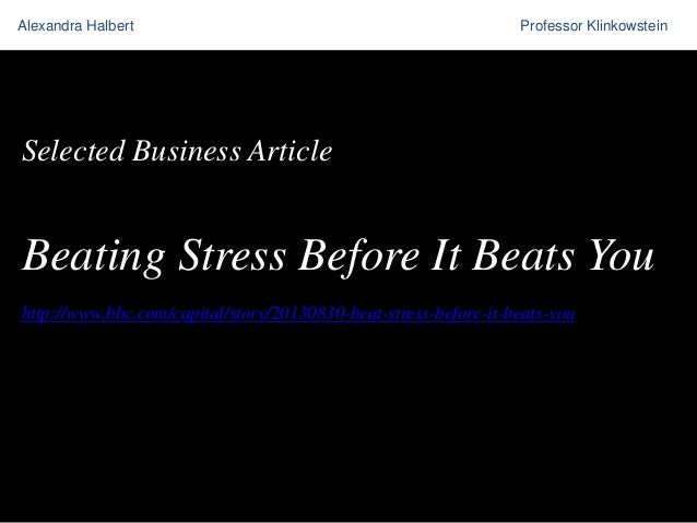 Alexandra Halbert  Professor Klinkowstein  Selected Business Article  Beating Stress Before It Beats You http://www.bbc.co...