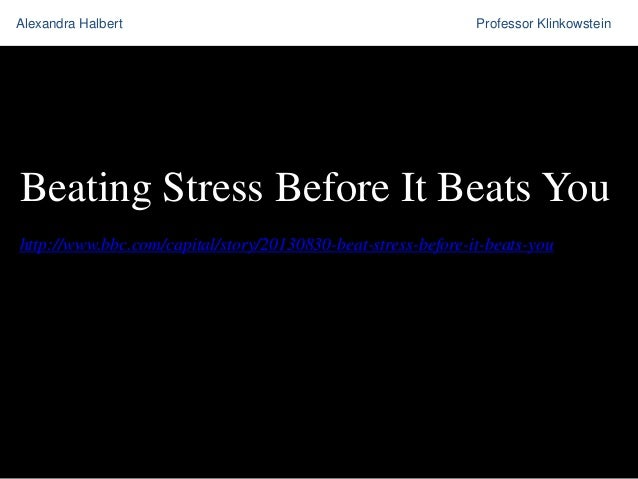 Alexandra Halbert  Professor Klinkowstein  Beating Stress Before It Beats You http://www.bbc.com/capital/story/20130830-be...