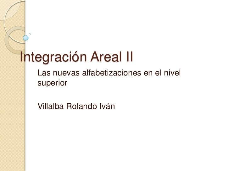 Integración Areal II   Las nuevas alfabetizaciones en el nivel   superior   Villalba Rolando Iván