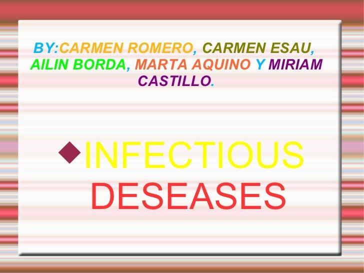 BY: CARMEN ROMERO ,  CARMEN ESAU ,  AILIN BORDA ,  MARTA AQUINO  Y  MIRIAM CASTILLO . <ul><li>INFECTIOUS   DESEASES </li><...
