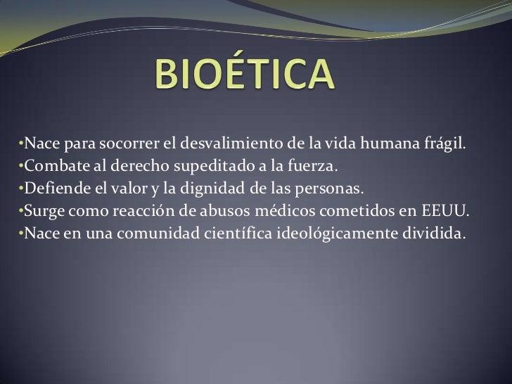 BIOÉTICA<br /><ul><li>Nace para socorrer el desvalimiento de la vida humana frágil.