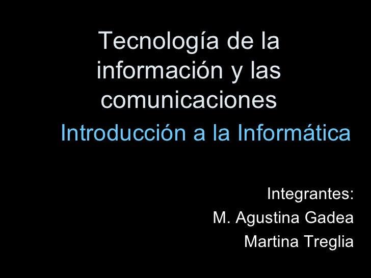 Tecnología de la información y las comunicaciones Introducción a la Informática Integrantes: M. Agustina Gadea Martina Tre...