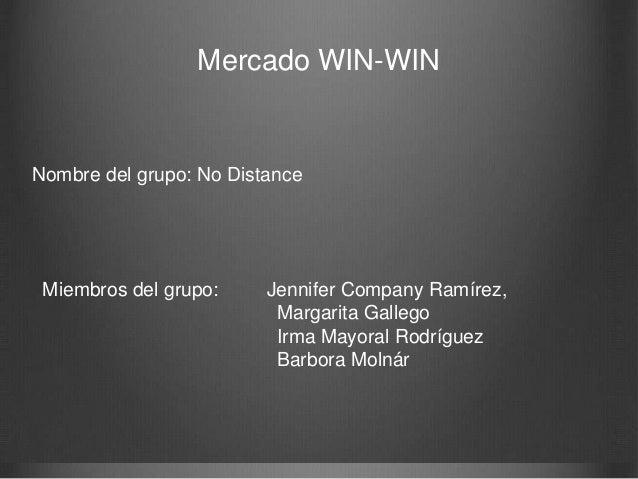 Mercado WIN-WIN  Nombre del grupo: No Distance  Miembros del grupo:  Jennifer Company Ramírez, Margarita Gallego Irma Mayo...