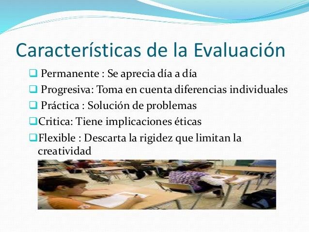 Características de la Evaluación   Permanente : Se aprecia día a día   Progresiva: Toma en cuenta diferencias individual...