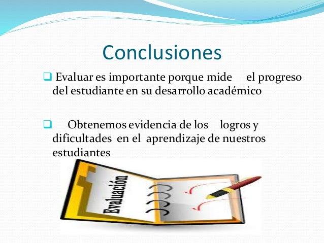 Conclusiones   Evaluar es importante porque mide el progreso  del estudiante en su desarrollo académico   Obtenemos evid...