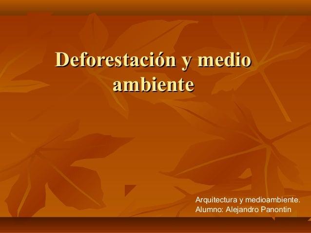 Deforestación y medioDeforestación y medioambienteambienteArquitectura y medioambiente.Alumno: Alejandro Panontin
