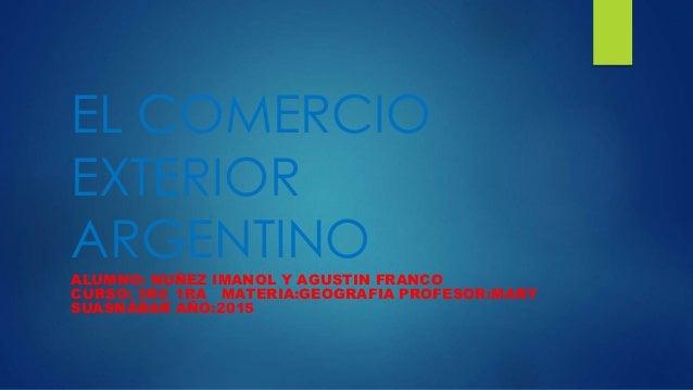 EL COMERCIO EXTERIOR ARGENTINO ALUMNO: NUÑEZ IMANOL Y AGUSTIN FRANCO CURSO: 3R0_1RA MATERIA:GEOGRAFIA PROFESOR:MARY SUASNÁ...