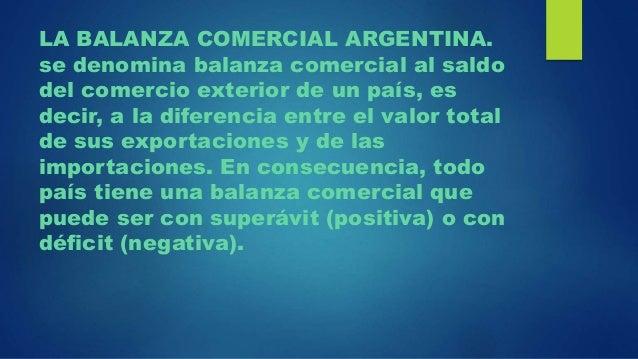 LA BALANZA COMERCIAL ARGENTINA. se denomina balanza comercial al saldo del comercio exterior de un país, es decir, a la di...