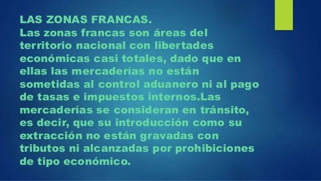 LAS ZONAS FRANCAS. Las zonas francas son áreas del territorio nacional con libertades económicas casi totales, dado que en...