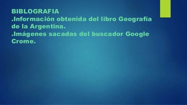 BIBLOGRAFIA .Información obtenida del libro Geografía de la Argentina. .Imágenes sacadas del buscador Google Crome.