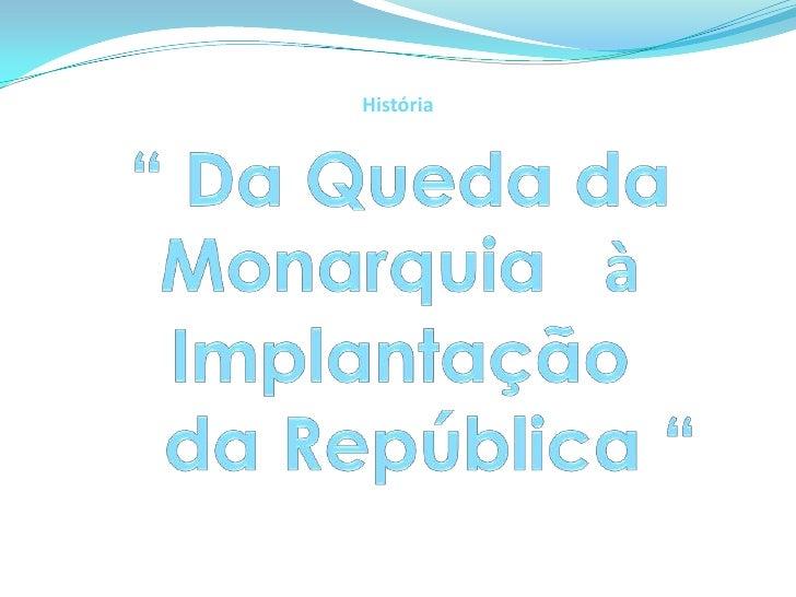 """História<br />"""" Da Queda da Monarquia  àImplantação    da República """"<br />"""