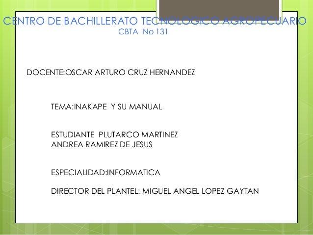 CENTRO DE BACHILLERATO TECNOLOGICO AGROPECUARIO CBTA No 131 DOCENTE:OSCAR ARTURO CRUZ HERNANDEZ TEMA:INAKAPE Y SU MANUAL E...