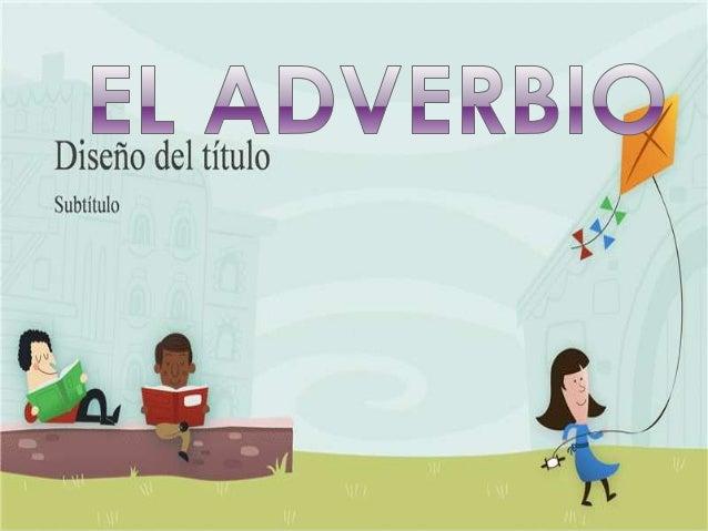   Los adverbios son palabras invariables que expresan circunstancias de lugar, tiempo, modo y cantidad o bien afirmación ...