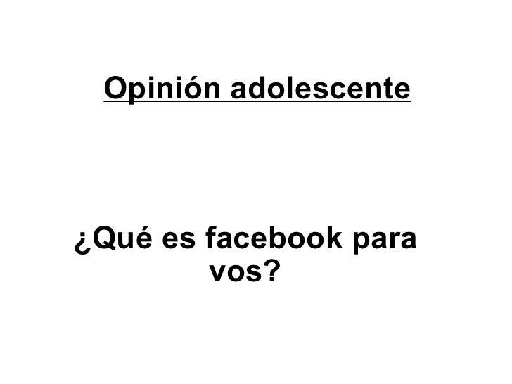 Opinión adolescente ¿Qué es facebook para vos?